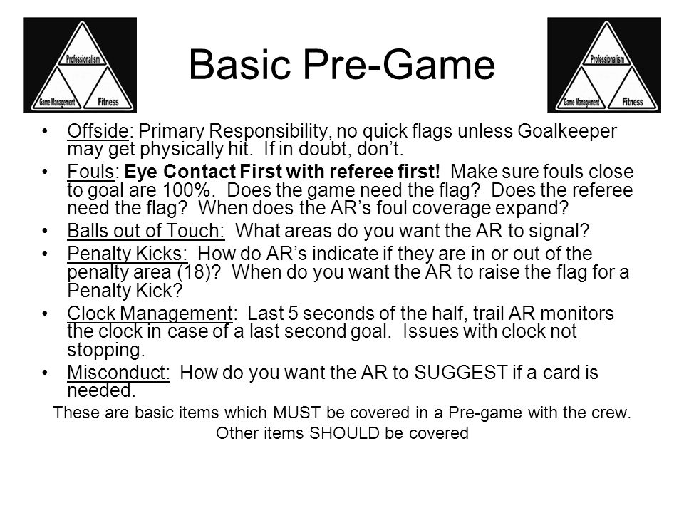 Basic Pre-Game Offside: Primary Responsibility, no quick flags unless Goalkeeper may get physically hit.