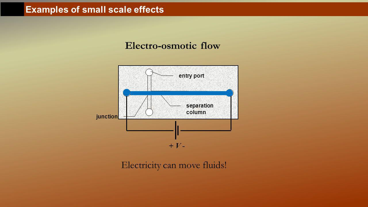 Examples of small scale effects Electro-osmotic flow Electricity can move fluids.