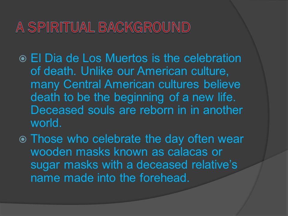  El Dia de Los Muertos is the celebration of death.