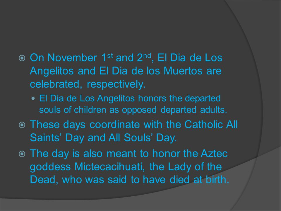  On November 1 st and 2 nd, El Dia de Los Angelitos and El Dia de los Muertos are celebrated, respectively.