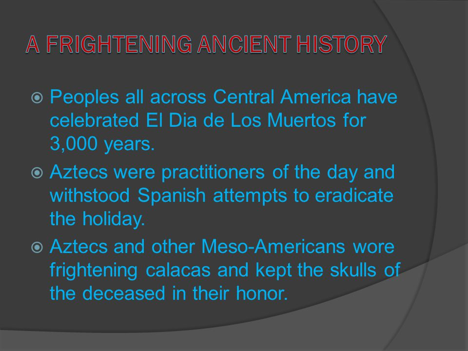 Peoples all across Central America have celebrated El Dia de Los Muertos for 3,000 years.