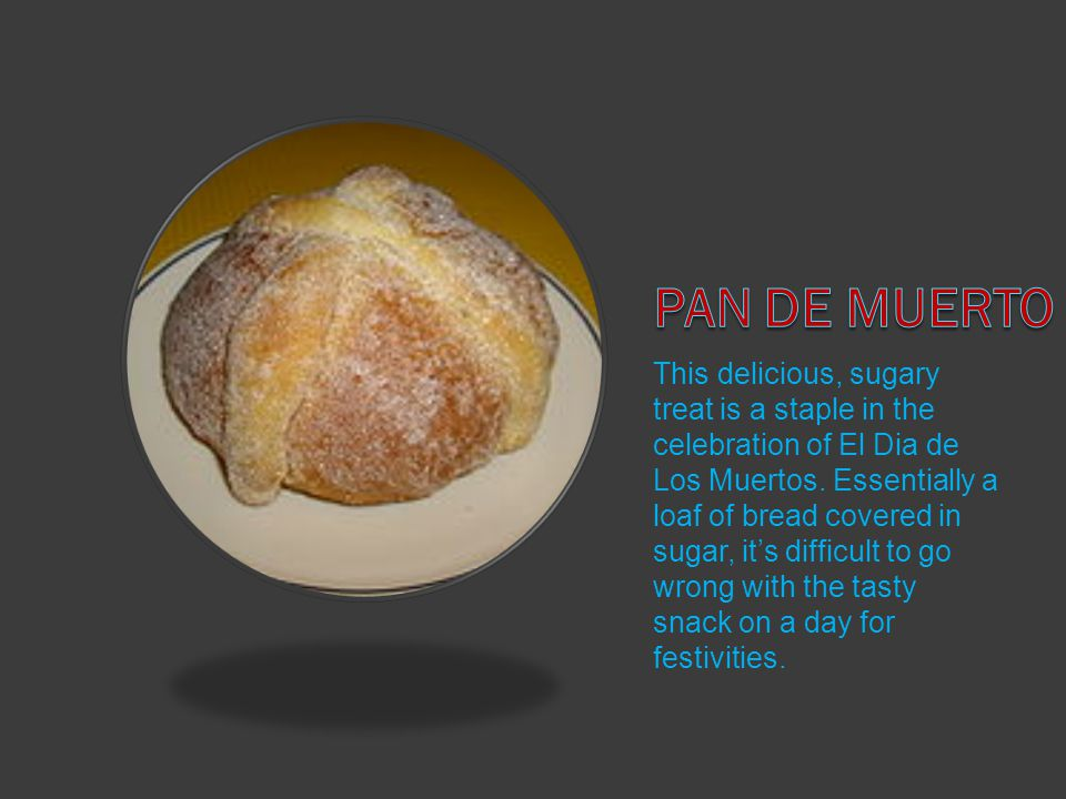 This delicious, sugary treat is a staple in the celebration of El Dia de Los Muertos.