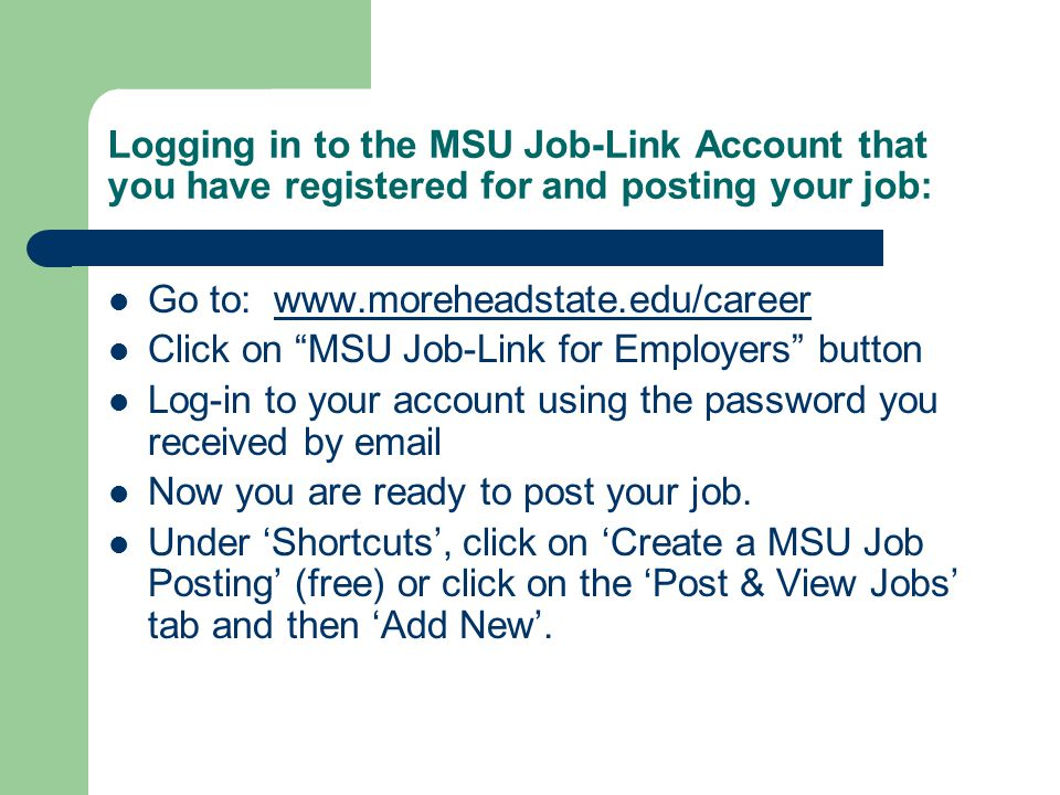 Logging in to the MSU Job-Link Account that you have registered for and posting your job: Go to: www.moreheadstate.edu/careerwww.moreheadstate.edu/career Click on MSU Job-Link for Employers button Log-in to your account using the password you received by email Now you are ready to post your job.