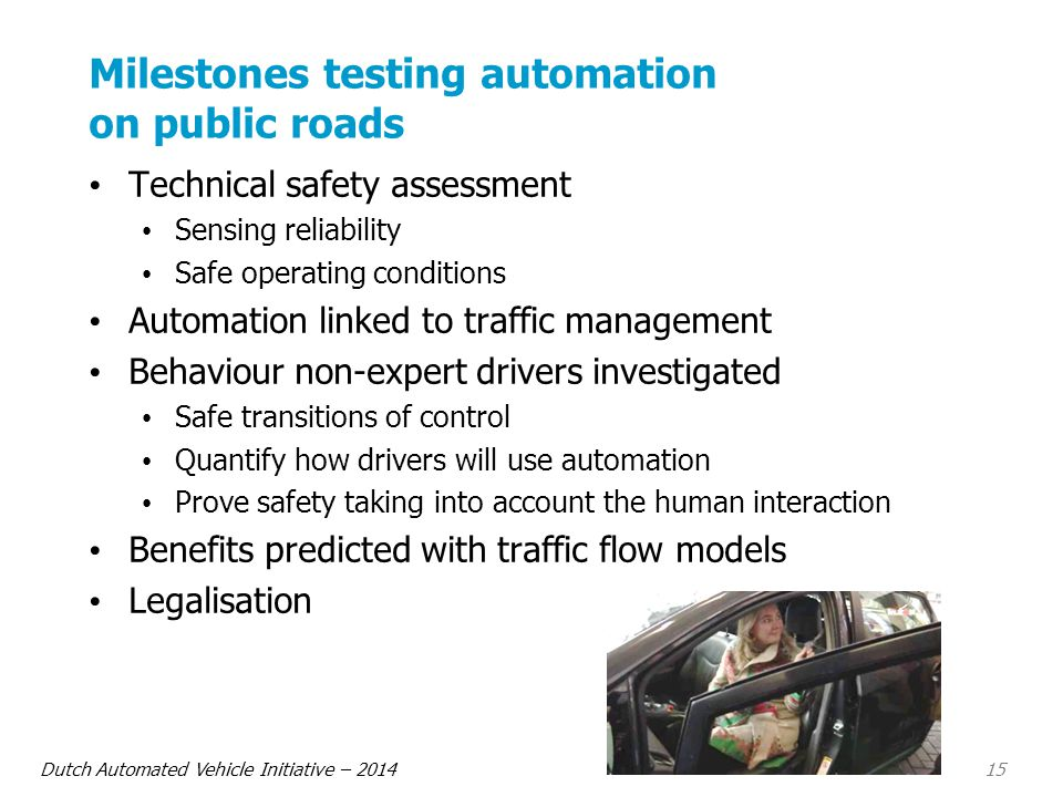 Dutch Automated Vehicle Initiative – 2014 15 Milestones testing automation on public roads Technical safety assessment Sensing reliability Safe operating conditions Automation linked to traffic management Behaviour non-expert drivers investigated Safe transitions of control Quantify how drivers will use automation Prove safety taking into account the human interaction Benefits predicted with traffic flow models Legalisation