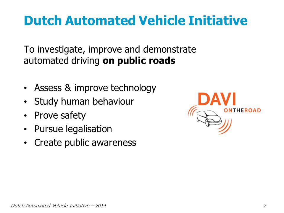 Dutch Automated Vehicle Initiative – 2014 2 Dutch Automated Vehicle Initiative To investigate, improve and demonstrate automated driving on public roads Assess & improve technology Study human behaviour Prove safety Pursue legalisation Create public awareness