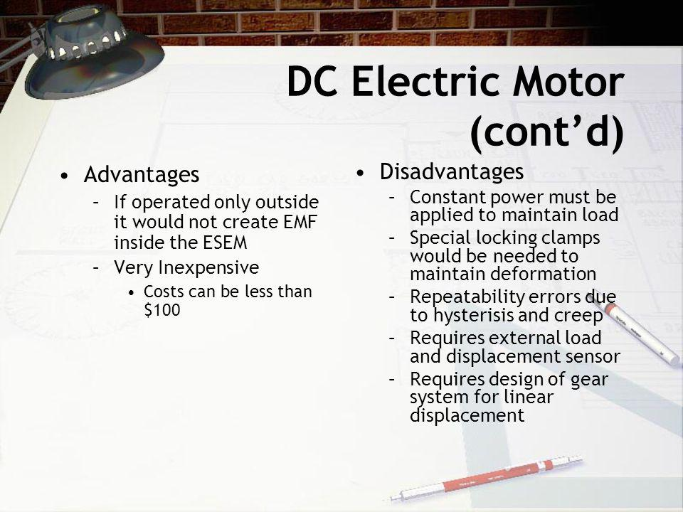 DC Electric Motor (cont'd) Advantages –If operated only outside it would not create EMF inside the ESEM –Very Inexpensive Costs can be less than $100 Disadvantages –Constant power must be applied to maintain load –Special locking clamps would be needed to maintain deformation –Repeatability errors due to hysterisis and creep –Requires external load and displacement sensor –Requires design of gear system for linear displacement