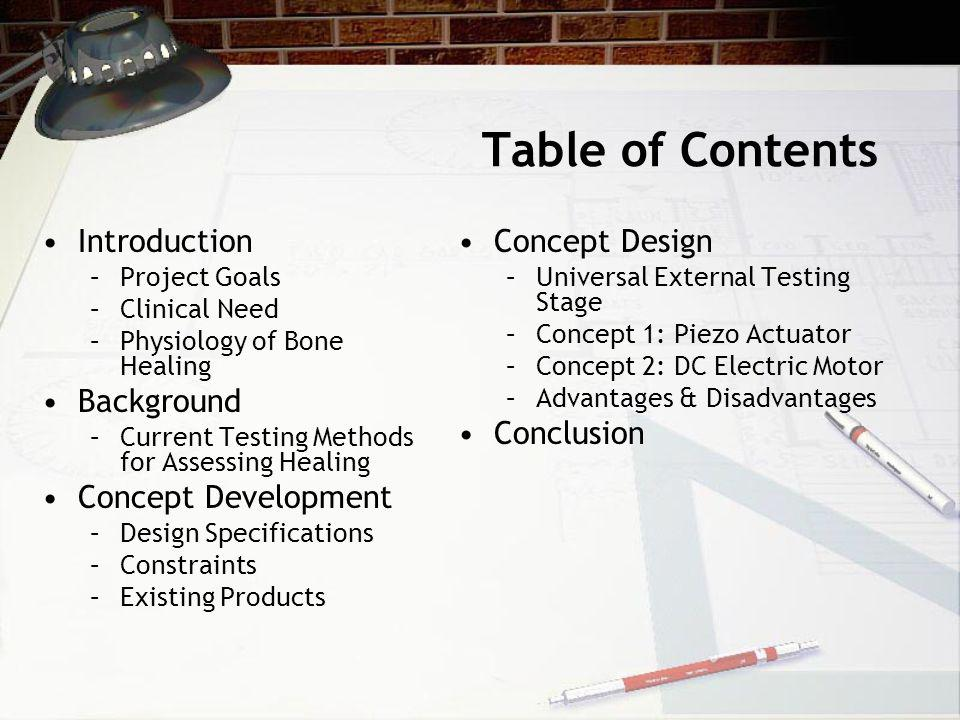 Table of Contents Introduction –Project Goals –Clinical Need –Physiology of Bone Healing Background –Current Testing Methods for Assessing Healing Concept Development –Design Specifications –Constraints –Existing Products Concept Design –Universal External Testing Stage –Concept 1: Piezo Actuator –Concept 2: DC Electric Motor –Advantages & Disadvantages Conclusion