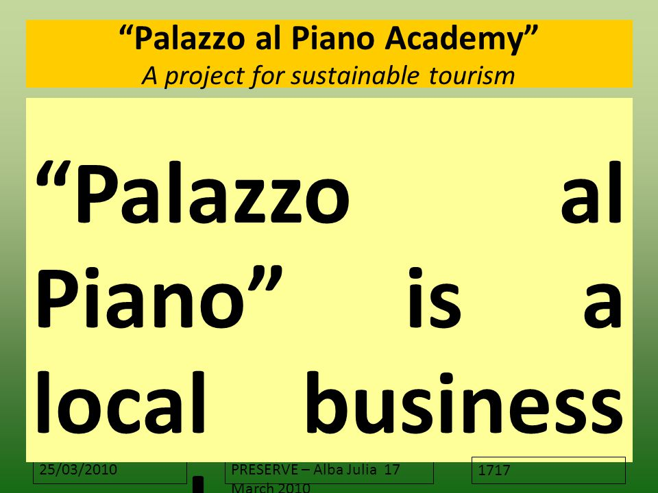 "25/03/2010PRESERVE – Alba Julia 17 March 2010 ""Palazzo al Piano Academy"" A project for sustainable tourism ""Palazzo al Piano"" is a local business acad"