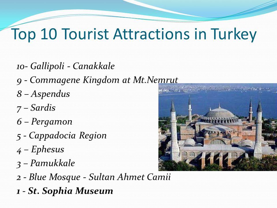 Top 10 Tourist Attractions in Turkey 10- Gallipoli - Canakkale 9 - Commagene Kingdom at Mt.Nemrut 8 – Aspendus 7 – Sardis 6 – Pergamon 5 - Cappadocia Region 4 – Ephesus 3 – Pamukkale 2 - Blue Mosque - Sultan Ahmet Camii 1 - St.