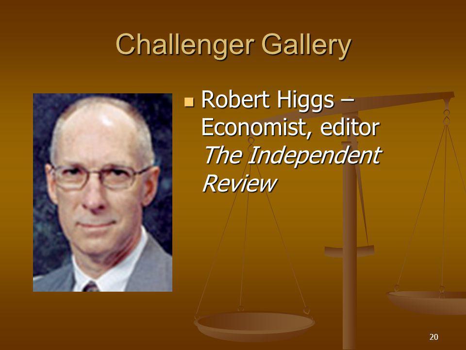 20 Challenger Gallery Robert Higgs – Economist, editor The Independent Review Robert Higgs – Economist, editor The Independent Review
