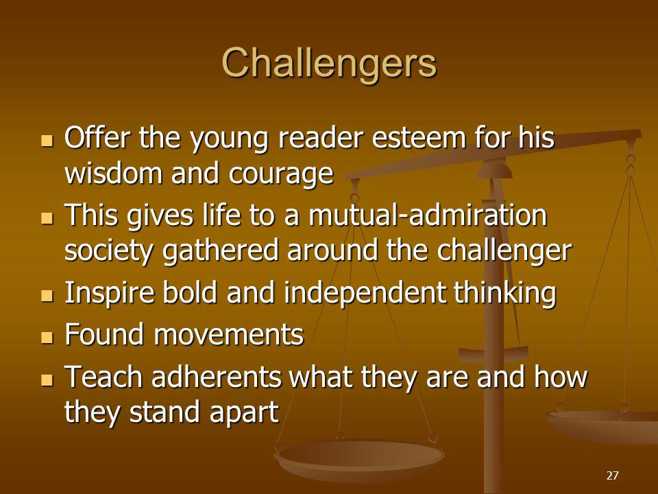 27 Challengers Offer the young reader esteem for his wisdom and courage Offer the young reader esteem for his wisdom and courage This gives life to a mutual-admiration society gathered around the challenger This gives life to a mutual-admiration society gathered around the challenger Inspire bold and independent thinking Inspire bold and independent thinking Found movements Found movements Teach adherents what they are and how they stand apart Teach adherents what they are and how they stand apart