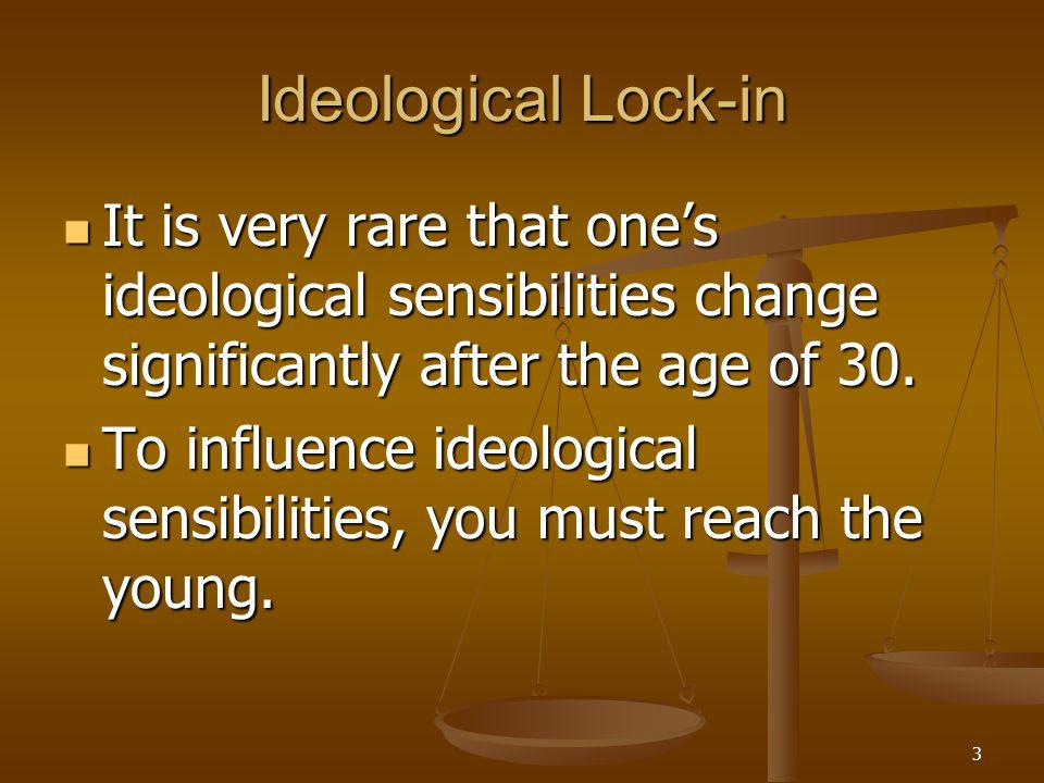 3 Ideological Lock-in It is very rare that one's ideological sensibilities change significantly after the age of 30.