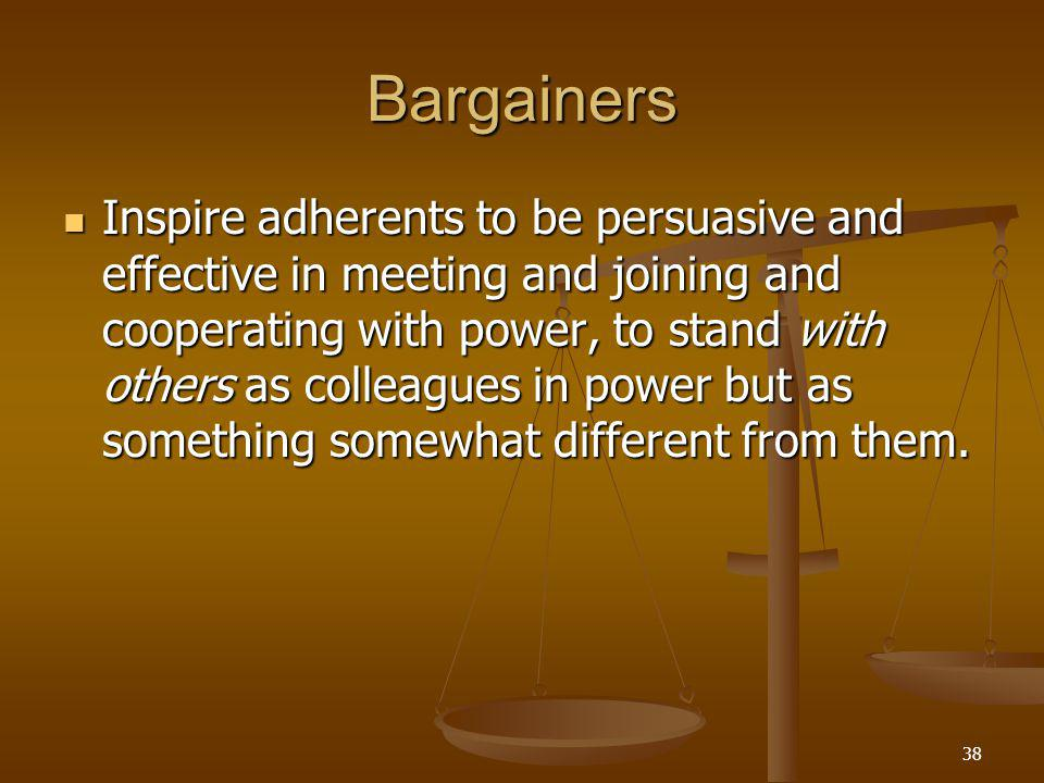 38 Bargainers Inspire adherents to be persuasive and effective in meeting and joining and cooperating with power, to stand with others as colleagues in power but as something somewhat different from them.