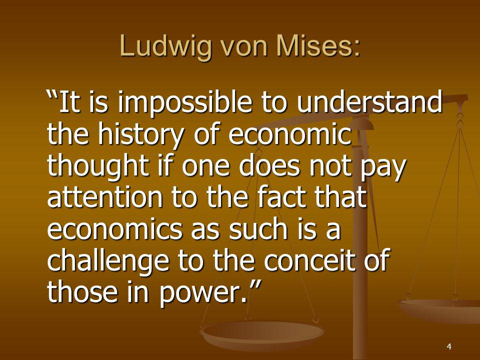 4 Ludwig von Mises: It is impossible to understand the history of economic thought if one does not pay attention to the fact that economics as such is a challenge to the conceit of those in power.