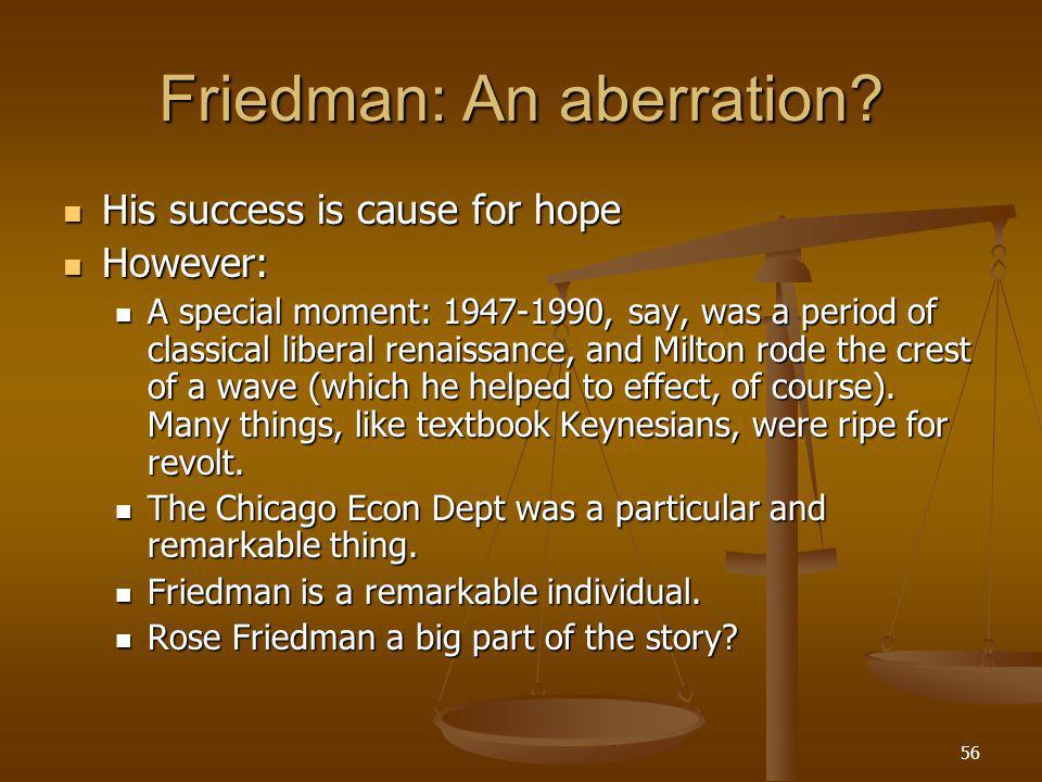 56 Friedman: An aberration.