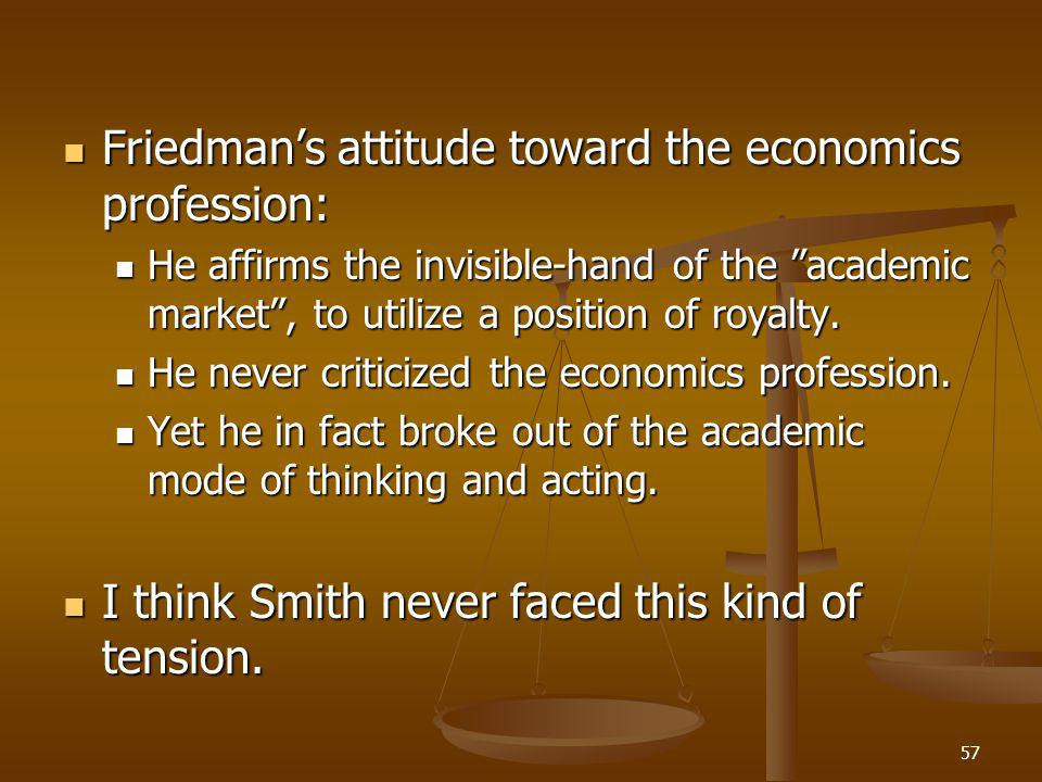 57 Friedman's attitude toward the economics profession: Friedman's attitude toward the economics profession: He affirms the invisible-hand of the academic market , to utilize a position of royalty.