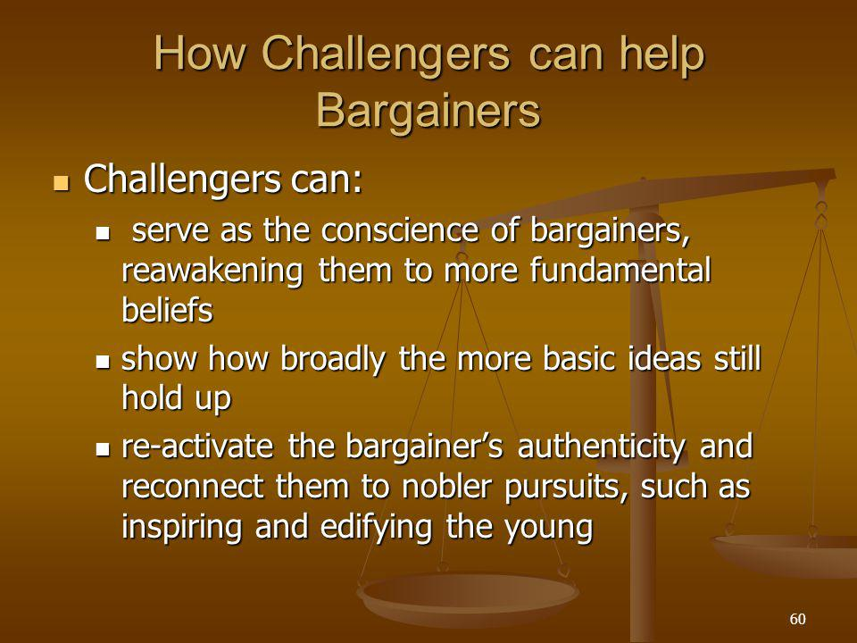60 How Challengers can help Bargainers Challengers can: Challengers can: serve as the conscience of bargainers, reawakening them to more fundamental beliefs serve as the conscience of bargainers, reawakening them to more fundamental beliefs show how broadly the more basic ideas still hold up show how broadly the more basic ideas still hold up re-activate the bargainer's authenticity and reconnect them to nobler pursuits, such as inspiring and edifying the young re-activate the bargainer's authenticity and reconnect them to nobler pursuits, such as inspiring and edifying the young