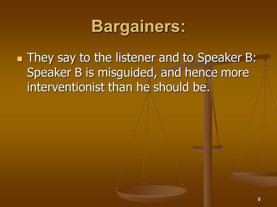 8 Bargainers: They say to the listener and to Speaker B: Speaker B is misguided, and hence more interventionist than he should be.