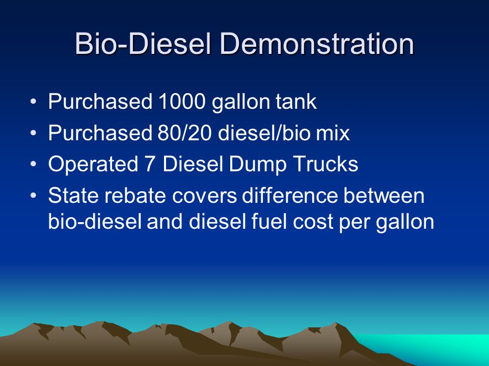 Bio-Diesel Demonstration Purchased 1000 gallon tank Purchased 80/20 diesel/bio mix Operated 7 Diesel Dump Trucks State rebate covers difference between bio-diesel and diesel fuel cost per gallon