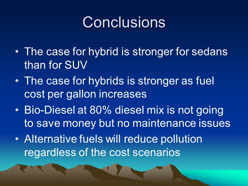 Conclusions The case for hybrid is stronger for sedans than for SUV The case for hybrids is stronger as fuel cost per gallon increases Bio-Diesel at 80% diesel mix is not going to save money but no maintenance issues Alternative fuels will reduce pollution regardless of the cost scenarios