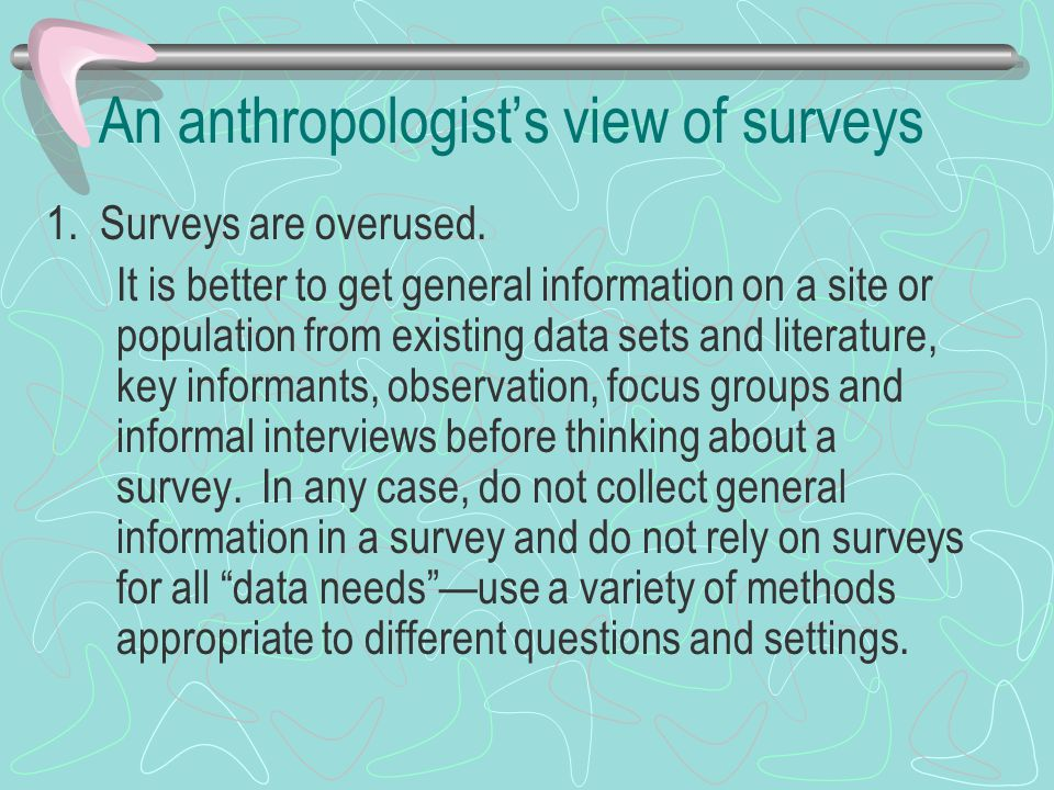 An anthropologist's view of surveys 1. Surveys are overused.