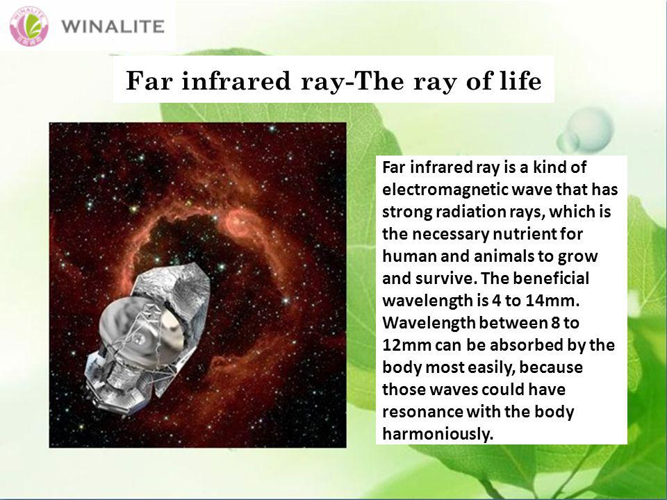 Far infrared ray-The ray of life Far infrared ray is a kind of electromagnetic wave that has strong radiation rays, which is the necessary nutrient for human and animals to grow and survive.