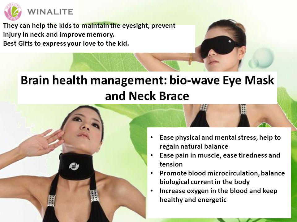 Brain health management: bio-wave Eye Mask and Neck Brace Ease physical and mental stress, help to regain natural balance Ease pain in muscle, ease tiredness and tension Promote blood microcirculation, balance biological current in the body Increase oxygen in the blood and keep healthy and energetic They can help the kids to maintain the eyesight, prevent injury in neck and improve memory.