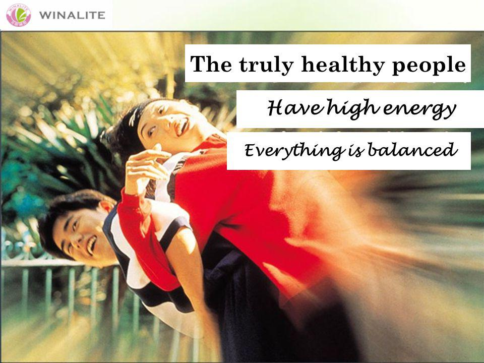 The truly healthy people Have high energy Everything is balanced
