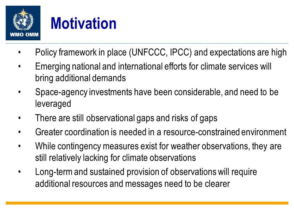 WMO OMM Motivation Policy framework in place (UNFCCC, IPCC) and expectations are high Emerging national and international efforts for climate services will bring additional demands Space-agency investments have been considerable, and need to be leveraged There are still observational gaps and risks of gaps Greater coordination is needed in a resource-constrained environment While contingency measures exist for weather observations, they are still relatively lacking for climate observations Long-term and sustained provision of observations will require additional resources and messages need to be clearer