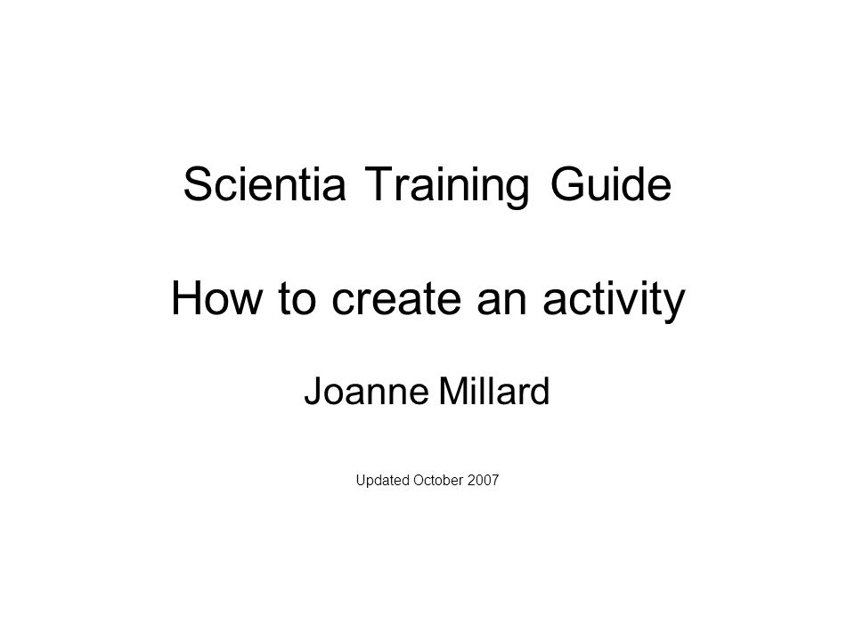 Scientia Training Guide How to create an activity Joanne Millard Updated October 2007