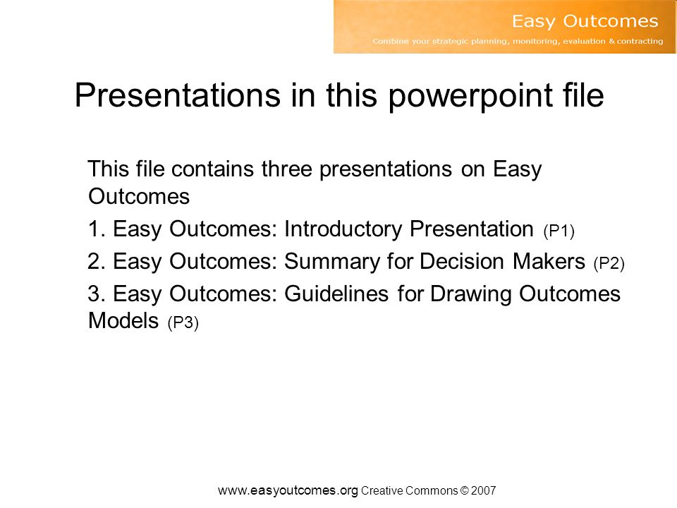 www.easyoutcomes.org Creative Commons © 2007 It provides a standard format Think of Easy Outcomes as a standard format for setting out outcomes, monitoring and evaluation planning This is particularly useful where a number of programs are reporting to a decision maker and means the decision maker or his or her staff do not have to grapple with many different reporting formats Not having a standard format for reporting on outcomes and evaluation planning is a bit like not having a standard format for reporting accounting information – likely to lead to a great deal of additional work as you have to come to terms with different frameworks