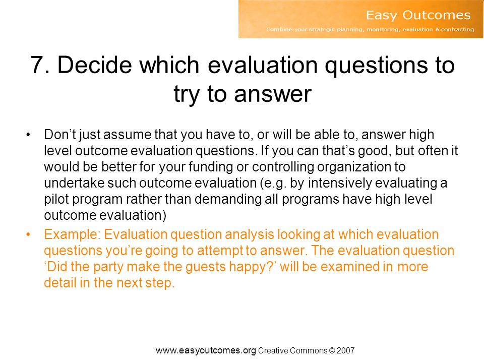 7. Decide which evaluation questions to try to answer Don't just assume that you have to, or will be able to, answer high level outcome evaluation que