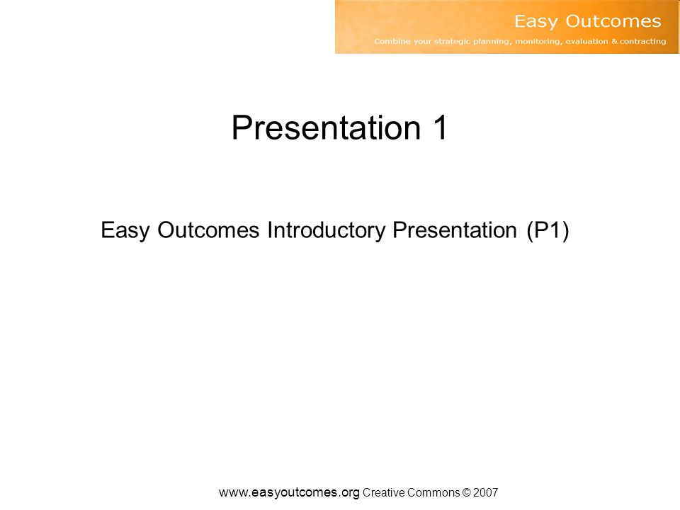 www.easyoutcomes.org Creative Commons © 2007 Easy outcomes Introductory Presentation www.easyoutcomes.org This presentation is available from www.easyoutcomes.org P1 V1-0 www.easyoutcomes.org