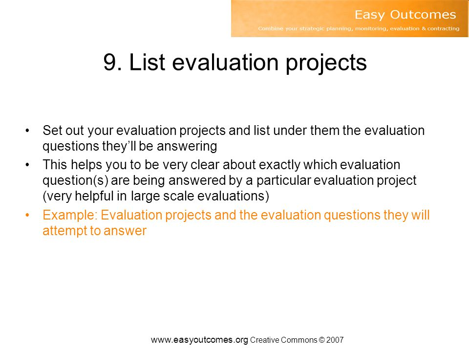 9. List evaluation projects Set out your evaluation projects and list under them the evaluation questions they'll be answering This helps you to be ve