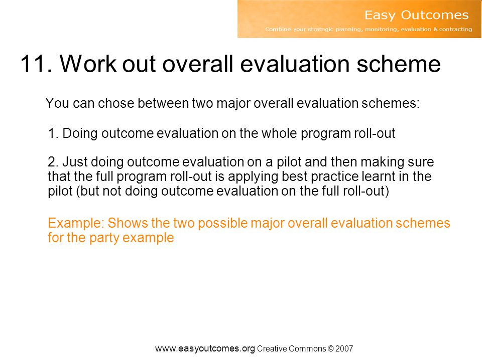 11. Work out overall evaluation scheme You can chose between two major overall evaluation schemes: 1. Doing outcome evaluation on the whole program ro