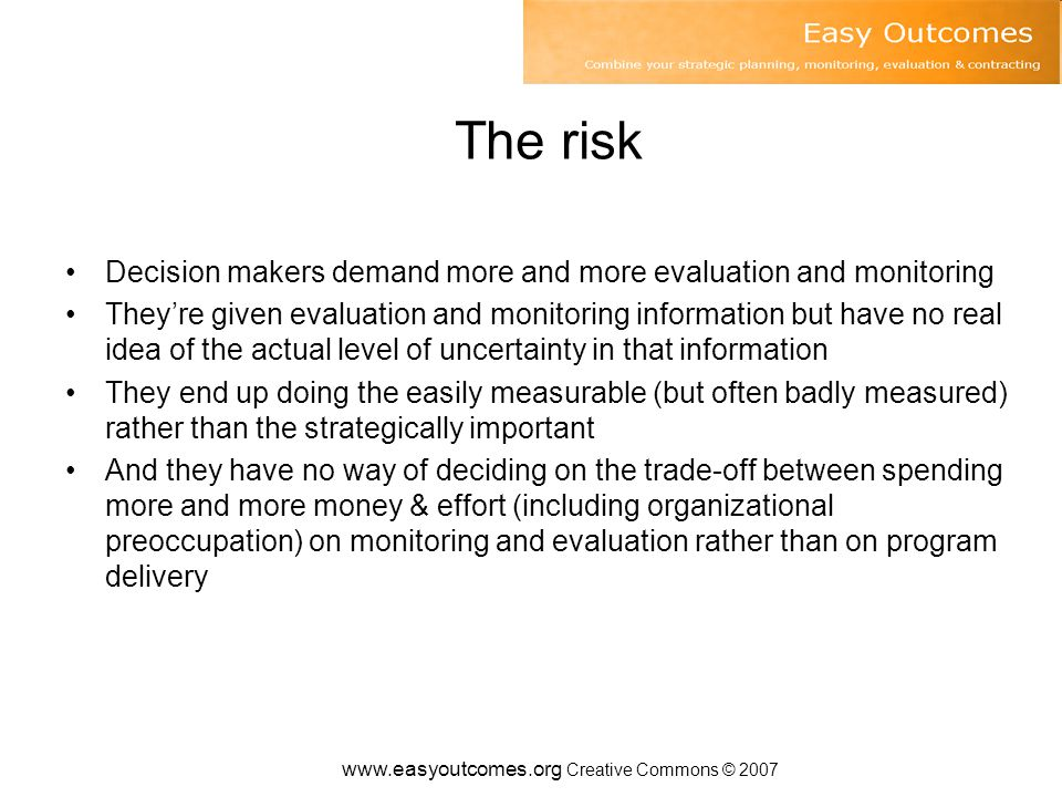 www.easyoutcomes.org Creative Commons © 2007 The risk Decision makers demand more and more evaluation and monitoring They're given evaluation and monitoring information but have no real idea of the actual level of uncertainty in that information They end up doing the easily measurable (but often badly measured) rather than the strategically important And they have no way of deciding on the trade-off between spending more and more money & effort (including organizational preoccupation) on monitoring and evaluation rather than on program delivery