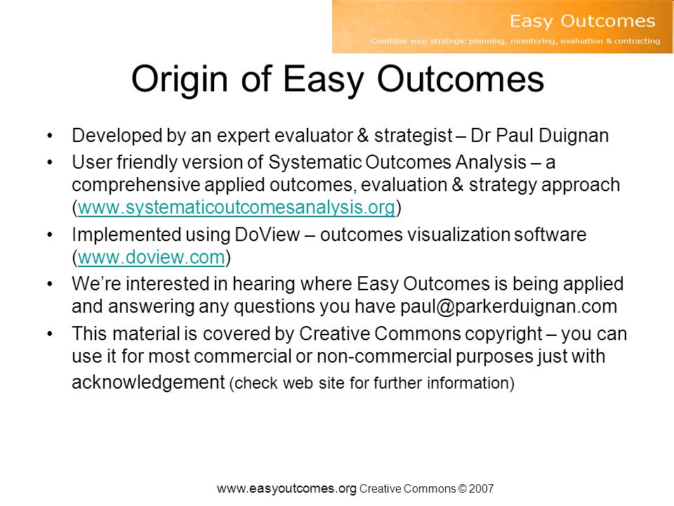 www.easyoutcomes.org Creative Commons © 2007 Origin of Easy Outcomes Developed by an expert evaluator & strategist – Dr Paul Duignan User friendly version of Systematic Outcomes Analysis – a comprehensive applied outcomes, evaluation & strategy approach (www.systematicoutcomesanalysis.org)www.systematicoutcomesanalysis.org Implemented using DoView – outcomes visualization software (www.doview.com)www.doview.com We're interested in hearing where Easy Outcomes is being applied and answering any questions you have paul@parkerduignan.com This material is covered by Creative Commons copyright – you can use it for most commercial or non-commercial purposes just with acknowledgement (check web site for further information)
