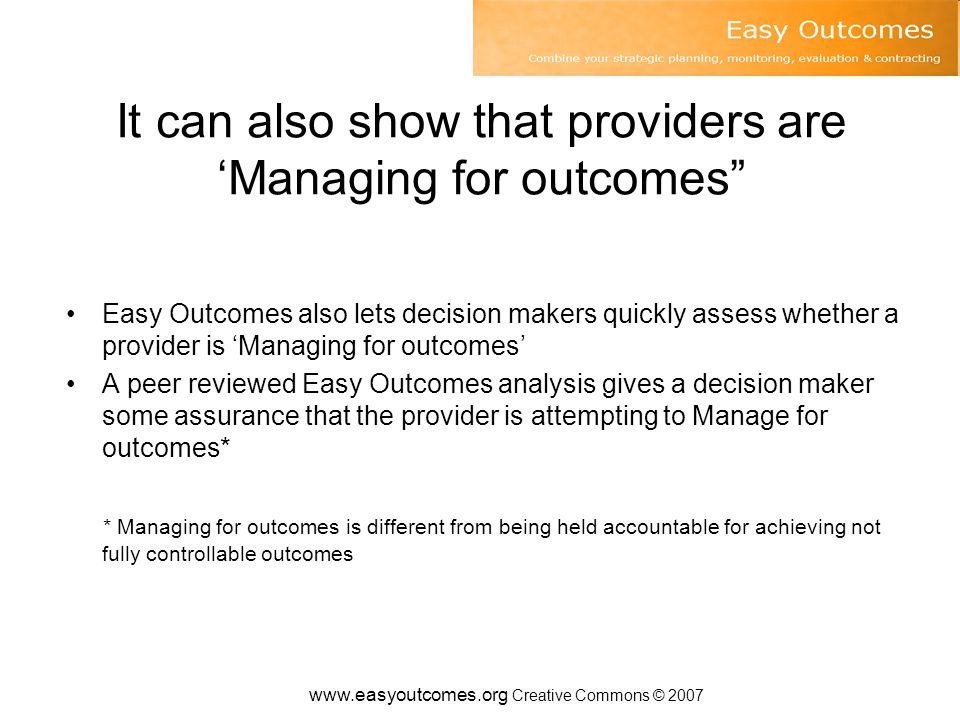 www.easyoutcomes.org Creative Commons © 2007 It can also show that providers are 'Managing for outcomes Easy Outcomes also lets decision makers quickly assess whether a provider is 'Managing for outcomes' A peer reviewed Easy Outcomes analysis gives a decision maker some assurance that the provider is attempting to Manage for outcomes* * Managing for outcomes is different from being held accountable for achieving not fully controllable outcomes