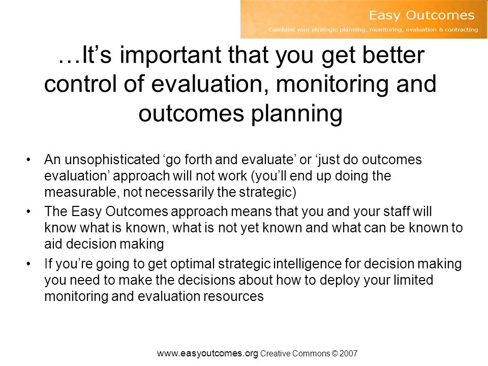www.easyoutcomes.org Creative Commons © 2007 …It's important that you get better control of evaluation, monitoring and outcomes planning An unsophisticated 'go forth and evaluate' or 'just do outcomes evaluation' approach will not work (you'll end up doing the measurable, not necessarily the strategic) The Easy Outcomes approach means that you and your staff will know what is known, what is not yet known and what can be known to aid decision making If you're going to get optimal strategic intelligence for decision making you need to make the decisions about how to deploy your limited monitoring and evaluation resources