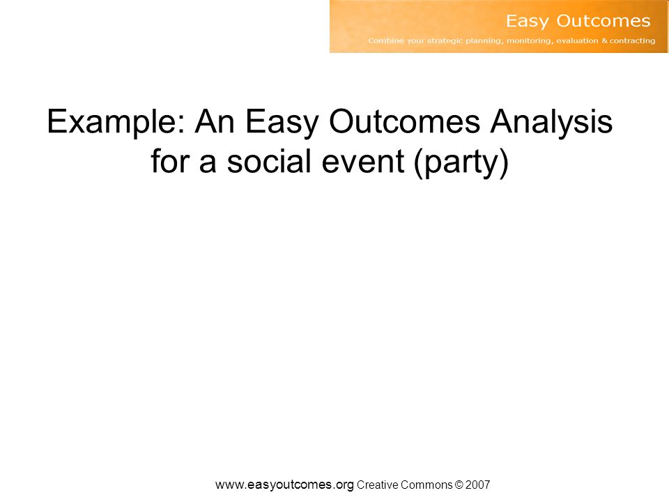 www.easyoutcomes.org Creative Commons © 2007 Example: An Easy Outcomes Analysis for a social event (party)