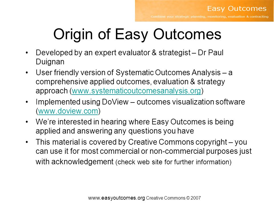 Origin of Easy Outcomes Developed by an expert evaluator & strategist – Dr Paul Duignan User friendly version of Systematic Outcomes Analysis – a comprehensive applied outcomes, evaluation & strategy approach (www.systematicoutcomesanalysis.org)www.systematicoutcomesanalysis.org Implemented using DoView – outcomes visualization software (www.doview.com)www.doview.com We're interested in hearing where Easy Outcomes is being applied and answering any questions you have This material is covered by Creative Commons copyright – you can use it for most commercial or non-commercial purposes just with acknowledgement (check web site for further information)