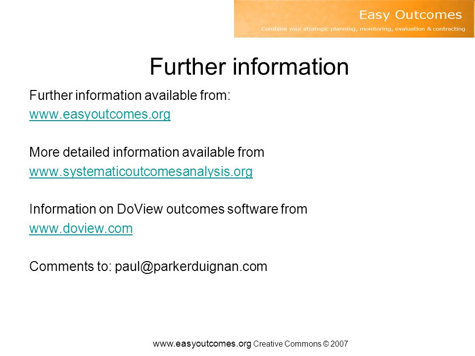 www.easyoutcomes.org Creative Commons © 2007 Further information Further information available from: www.easyoutcomes.org More detailed information available from www.systematicoutcomesanalysis.org Information on DoView outcomes software from www.doview.com Comments to: paul@parkerduignan.com