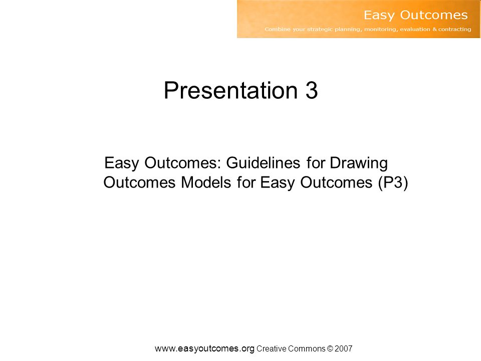 www.easyoutcomes.org Creative Commons © 2007 Presentation 3 Easy Outcomes: Guidelines for Drawing Outcomes Models for Easy Outcomes (P3)