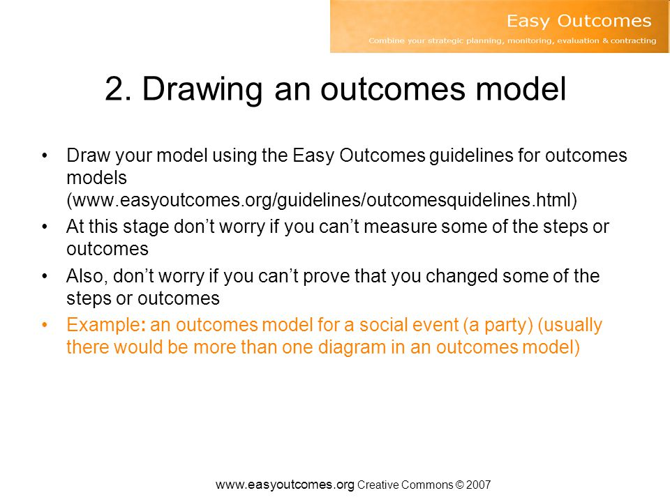 www.easyoutcomes.org Creative Commons © 2007 A solution – Easy Outcomes lets decision makers See what evaluation and monitoring is planned (outcome, non- outcome & economic evaluation) and make decisions about what should be done See if monitoring indicators are measuring the important (not just the measurable) See what's appropriate, feasible and affordable for high level outcome evaluation Link monitoring and evaluation to strategic planning Be clear about who is accountable for what in delegation or contracting