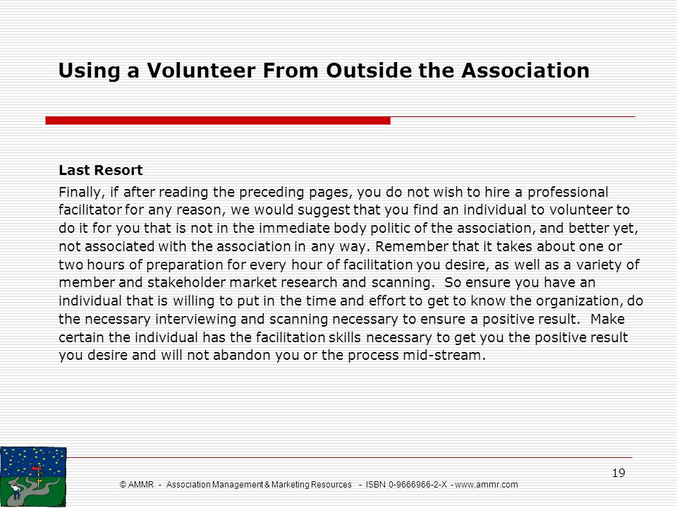 © AMMR - Association Management & Marketing Resources - ISBN 0-9666966-2-X - www.ammr.com 19 Using a Volunteer From Outside the Association Last Resor