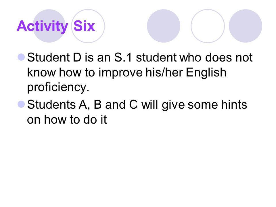 Activity Six Student D is an S.1 student who does not know how to improve his/her English proficiency.