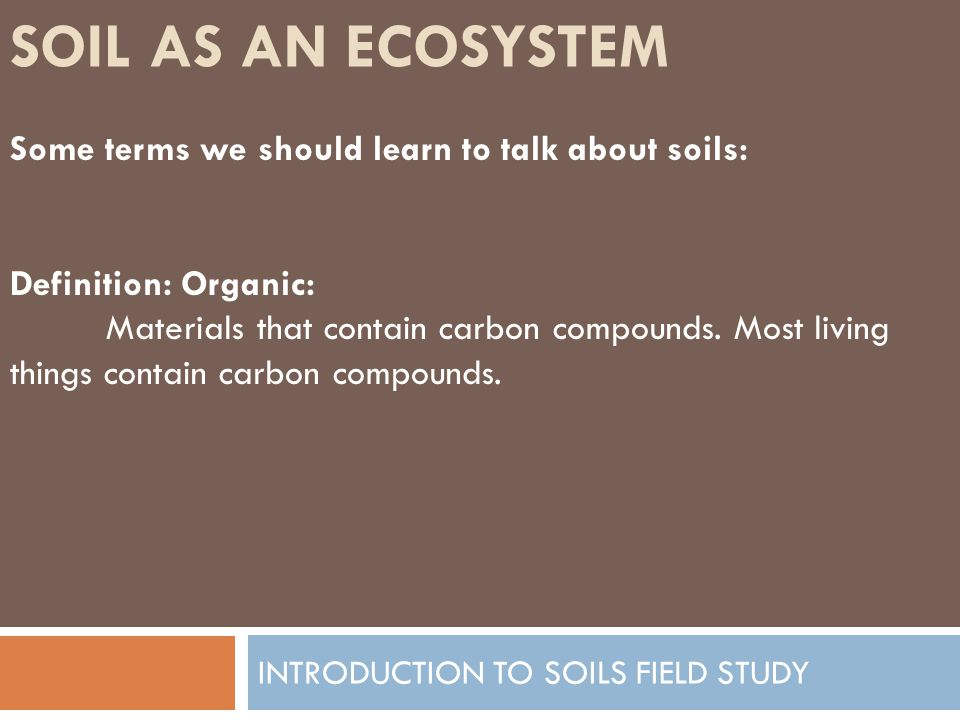 SOIL AS AN ECOSYSTEM INTRODUCTION TO SOILS FIELD STUDY Some terms we should learn to talk about soils: Definition: Organic: Materials that contain carbon compounds.