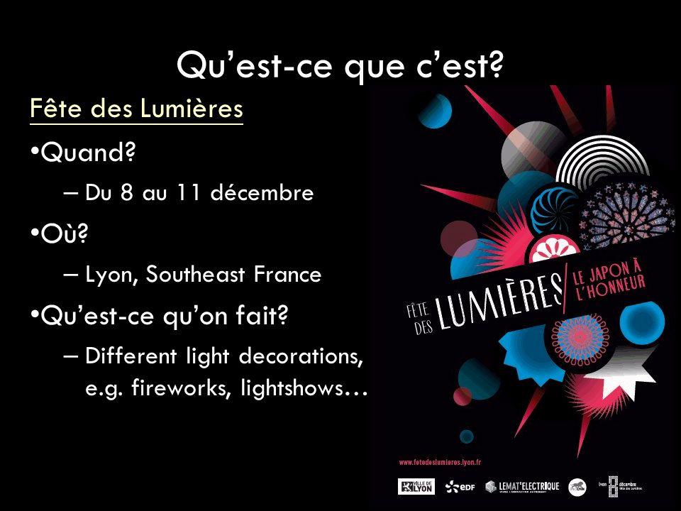Qu'est-ce que c'est? Fête des Lumières Quand? – Du 8 au 11 décembre Où? – Lyon, Southeast France Qu'est-ce qu'on fait? – Different light decorations,