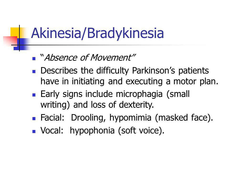 "Akinesia/Bradykinesia ""Absence of Movement"" Describes the difficulty Parkinson's patients have in initiating and executing a motor plan. Early signs i"