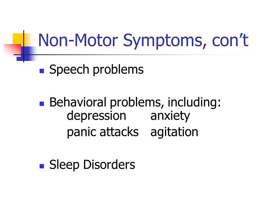 Non-Motor Symptoms, con't Speech problems Behavioral problems, including: depression anxiety panic attacks agitation Sleep Disorders